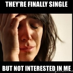 First World Problems - they're finally single but not interested in me