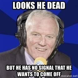Optimistic Eddie Gray  - LOOKS HE DEAD BUT HE HAS NO SIGNAL THAT HE WANTS TO COME OFF