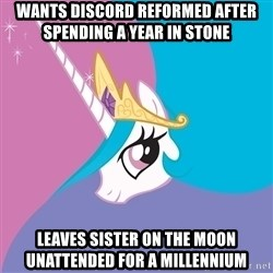 Celestia - Wants discord reformed after spending a year in stone leaves sister on the moon unattended for a millennium