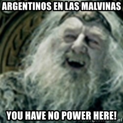 you have no power here - Argentinos en las malvinas you have no power here!