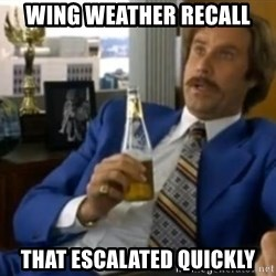 That escalated quickly-Ron Burgundy - wing weather recall that escalated quickly