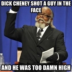 Jimmy Mcmillan - dick cheney shot a guy in the face  and he was too damn high