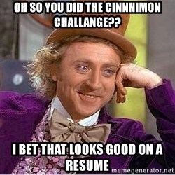 Willy Wonka - Oh so you did the cinnnimon Challange?? i bet that looks good on a resume