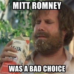 Milk was a bad choice - Mitt ROMNEY  WAS A BAD CHOICE