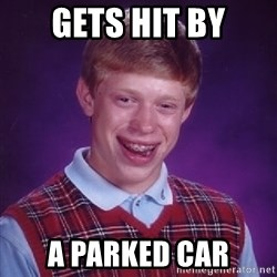 Bad Luck Brian - gets hit by a parked car