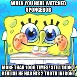Epic Spongebob Face - WHEN YOU HAVE WATCHED SPONGEBOB MORE THAN 1000 TIMES! STILL DIDN'T REALISE HE HAS HIS 2 TOOTH INFRONT