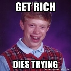 Bad Luck Brian - Get rich dies trying