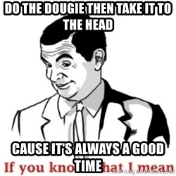 Mr.Bean - If you know what I mean - Do the dougie then take it to the head Cause it's always a good time