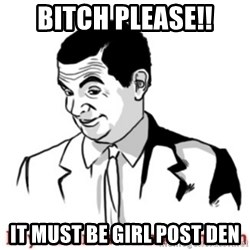 Mr.Bean - If you know what I mean - Bitch please!! it must be girl post den