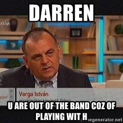 vargaistvan - DARREN  U ARE OUT OF THE BAND COZ OF PLAYING WIT H