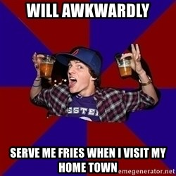 Sunny Student - will awkwardly Serve me fries when I visit my home town