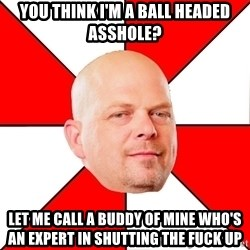 Pawn Stars - you think I'm a ball headed asshole? LeT me call a buddy of mine who's aN expert in shutting the fuck up
