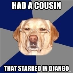 Racist Dawg - Had a cousin  that starred in Django