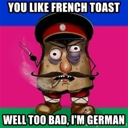 malorushka-kuban - YOU LIKE FRENCH TOAST WELL TOO BAD, I'M GERMAN