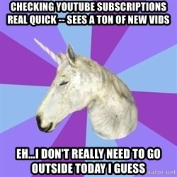 ASMR Unicorn - checking youtube subscriptions real quick -- sees a ton of new vids eh...i don't really need to go outside today i guess