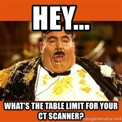 Fat Guy - hey... what's the table limit for your ct scanner?