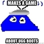 Game Maker Noob - makes a game about ugg boots