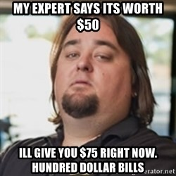 chumlee - MY EXPERT SAYS ITS WORTH $50 ILL GIVE YOU $75 RIGHT NOW. HUNDRED DOLLAR BILLS