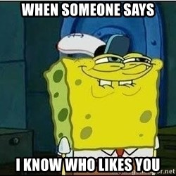 Spongebob Face - WHEN SOMEONE SAYS I KNOW WHO LIKES YOU