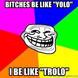 "troll face1 - BITCHES BE LIKE ""YOLO"" I BE LIKE ""TROLO"""