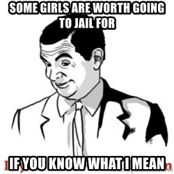 Mr.Bean - If you know what I mean - some girls Are worth going to jail for if you know what i mean