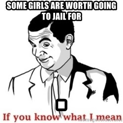 Mr.Bean - If you know what I mean - some girls are worth going to jail for .