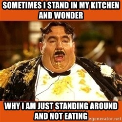 Fat Guy - SOMETIMES I STAND IN MY KITCHEN AND WONDER  WHY I AM JUST STANDING AROUND AND NOT EATING