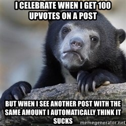 Confession Bear - i celebrate when i get 100 upvotes on a post but when i see another post with the same amount i automatically think it sucks
