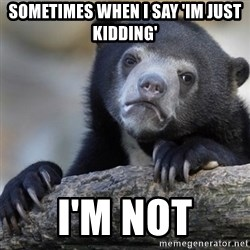 Confession Bear - sometimes when I say 'Im just kidding' I'm not