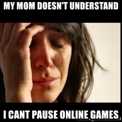 First World Problems - my mom doesn't understand i cant pause online games