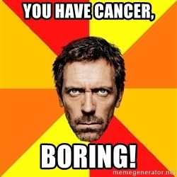 Diagnostic House - You have cancer, boring!