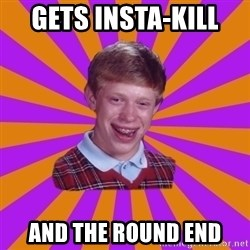 Unlucky Brian Strikes Again - GETS INSTA-KILL  AND THE ROUND END