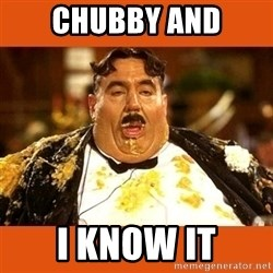 Fat Guy - CHUBBY AND I KNOW IT