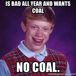 Bad Luck Brian - is bad all year and wants coal no coal.
