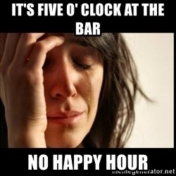 First World Problems - it's five o' Clock at the bar No happy hour