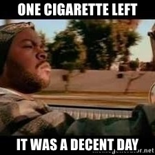 It was a good day - one cigarette left it was a decent day