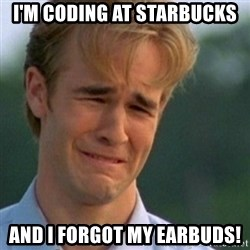 Crying Dawson - I'm coding at starbucks and I forgot my earbuds!