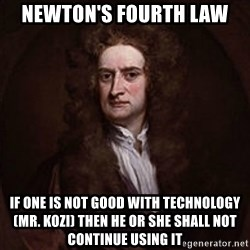 Isaac Newton - Newton's fourth law if one is not good with technology (mr. Kozi) then he or she shall not continue using it