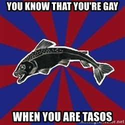 Borderline Blackfish - You know that you're gay when you are tasos