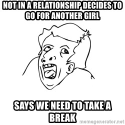 genius rage meme - not in a relationship decides to go for another girl says we need to take a break