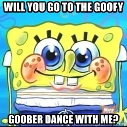 Epic Spongebob Face - WILL YOU GO TO THE GOOFY GOOBER DANCE WITH ME?