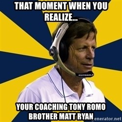 Idiot Football Coach - THAT MOMENT WHEN YOU REALIZE... YOUR COACHING TONY ROMO BROTHER MATT RYAN