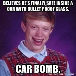 Bad Luck Brian - believes he's finally safe inside a car with bullet proof glass. car bomb.