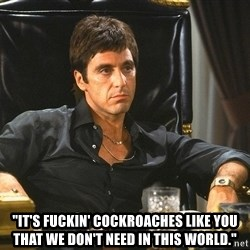 """Scarface -   """"it's fuckin' cockroaches like you that we don't need in this world."""""""