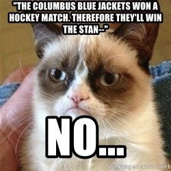 """Grumpy Cat  - """"The columbus blue jackets won a hockey match. Therefore they'll win the stan--"""" no..."""