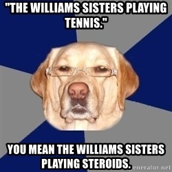"""Racist Dog 1 - """"The williams sisters playing tennis."""" You mean the williams sisters playing steroids."""