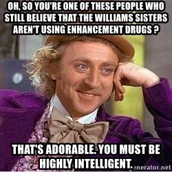 Willy Wonka - oh, so you're one of these people who still believe that the williams sisters aren't using enhancement drugs ? that's adorable. you must be highly intelligent.