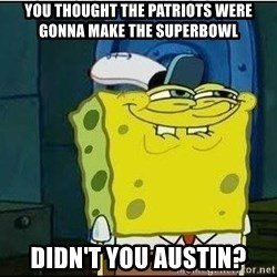 Spongebob Face - You thought the Patriots were gonna make the superbowl didn't You Austin?