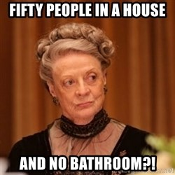 Dowager Countess of Grantham - Fifty people in a house And no bathroom?!