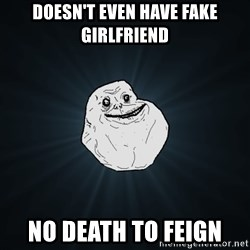 Forever Alone - Doesn't even have fake girlfriend  no death to feign
